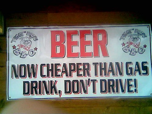 Beer!  Now cheaper than gas!  Drink, don't drive!