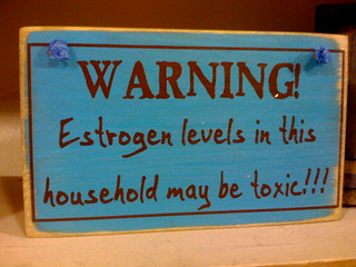 Warning! Estrogen levels in this household may be toxic!