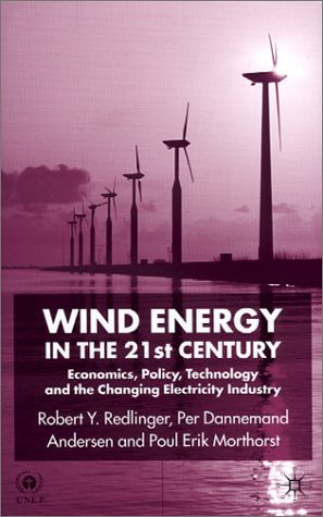Wind Energy in the 21st Century: Economics, Policy, Technology and the Changing Electricity Industry Per Dannemand Andersen, Poul Erik Morthorst, Robert Y. Redlinger
