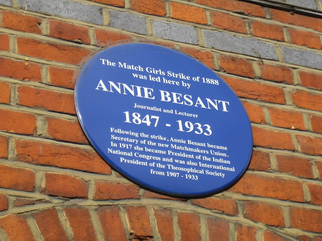 Annie Besant blue plaque - The Match Girls Strike of 1888 was led here by Annie Besant journalist and lecturer  1847-1933  Following the strike, Annie Besant became Secretary of the new Matchmakers Union. In 1917 she became President of the Indian National Congress and was also International President of the Theosophical Society from 1907-1933.