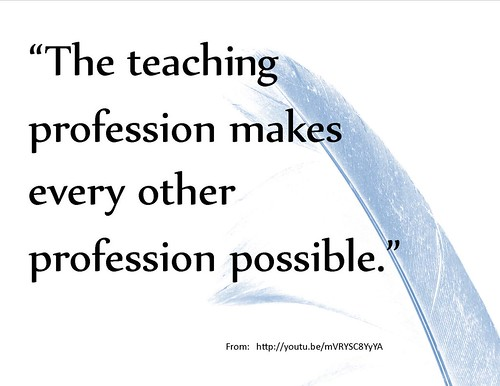 "Quotation:  ""The teaching profession makes very other profession possible."""