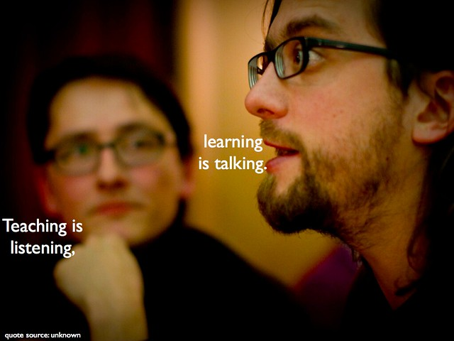 Teaching is listening, learning is talking