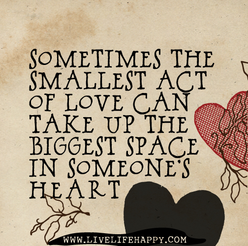 Love Quotes About Life: Sometimes The Smallest Act Of Love Can Take Up The Biggest