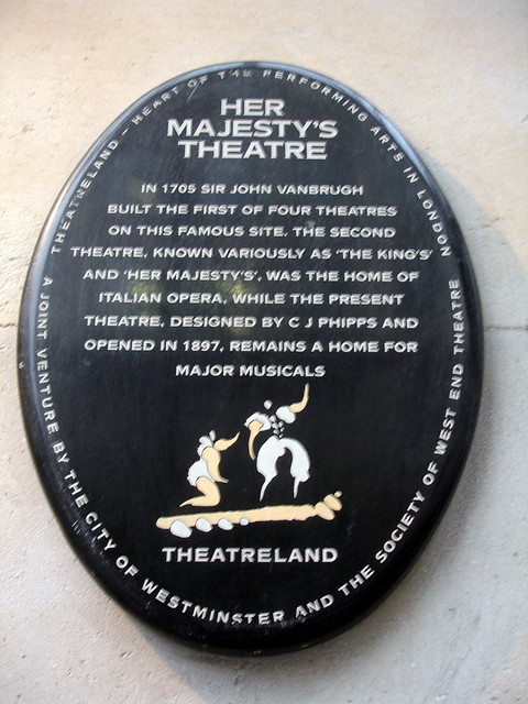 John Vanbrugh and C. J. Phipps black plaque - Her  Majesty's  Theatre  In 1705 Sir John Vanbrugh  built the first of four theatres  on this famous site. The second  theatre, known variously as 'The King's' and 'Her Majesty's', was the home of  Italian Opera, while the present  theatre, designed by C J Phipps and  opened in 1897, remains a home for  major musicals