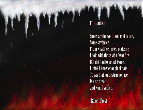 "an analysis of fire and ice by robert frost The poem ""fire and ice"" by robert frost is one that deals with the age-old topic of how the world will end the title makes one think of fire, a hot, scalding, flesh burning evil, and ice, a freezing, blood chilling property."