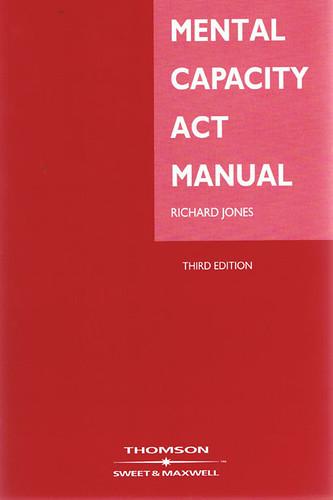 Mental Capacity Act Manual. 3rd edition by Richard Jones