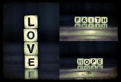 So these 3 things remain: faith, hope, and love. But the greatest of these is love.