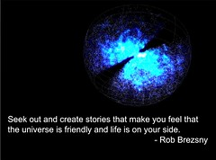Seek out and create stories that make you feel that the universe is friendly and life is on your side.