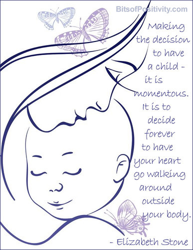 """""""Making the decision to have a child - it is momentous. It is to decide forever to have your heart go walking around outside your body. """" Elizabeth Stone"""