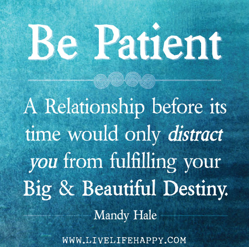 Be patient. A relationship before its time would only distract you from fulfilling your big and beautiful destiny. - Mandy Hale