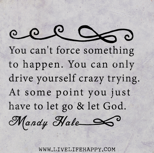 You can't force something to happen. You can only drive yourself crazy trying. At some point you just have to let go and let God. - Mandy Hale