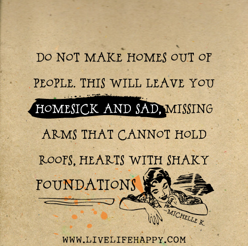 Do not make homes out of people. This will leave you homesick and sad, missing arms that cannot hold roofs, hearts with shaky foundations. -Michelle K.