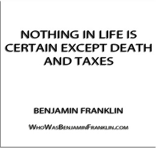 ''Nothing in life is certain except death and taxes'' - Benjamin Franklin