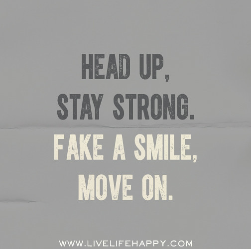 Quotes For Moving On In Life: Head Up, Stay Strong. Fake A Smile, Move On.