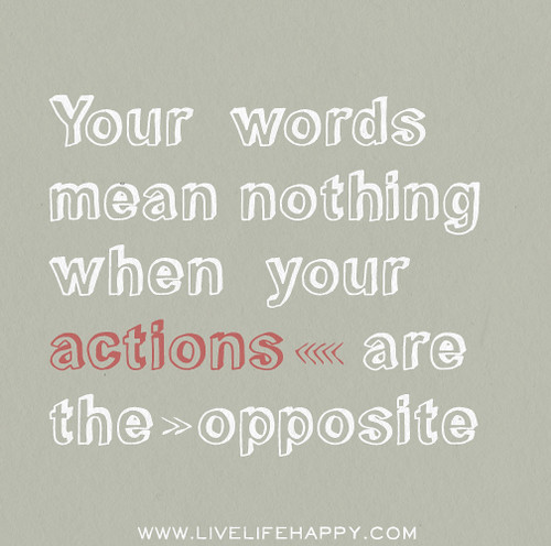 Your words mean nothing when your actions are the opposite.