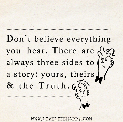 """""""Don't believe everything you hear. There are always three ..."""