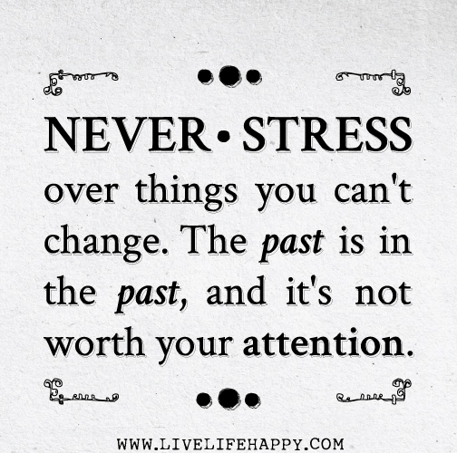 Never stress over things you can't change. The past is in the past, and it's not worth your attention.