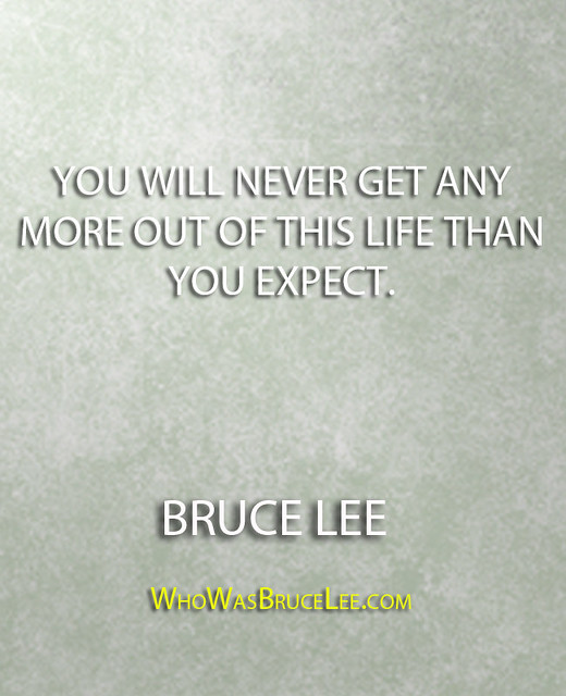 """You will never get any more out of this life than you expect."" - Bruce Lee"