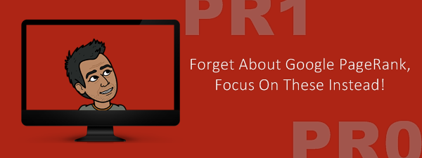 Forget About Google PageRank! Focus On These Instead