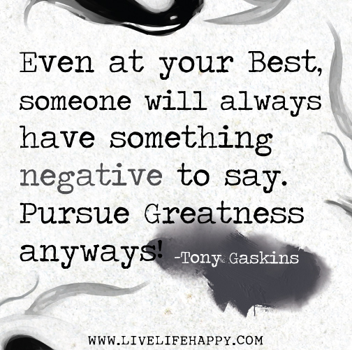 Even at your best, someone will have something negative to say. Pursue Greatness anyways! - Tony Gaskins