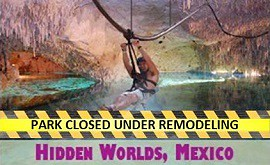 Hidden Worlds, Mexico, is currently under renovation.