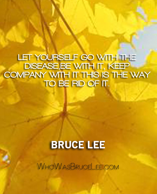 """""""Let yourself go with the diseases be with it keep company with it. This is the way to be rid of it."""" - Bruce Lee"""