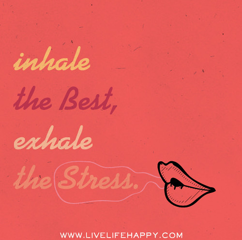 Inhale the best, exhale the stress.