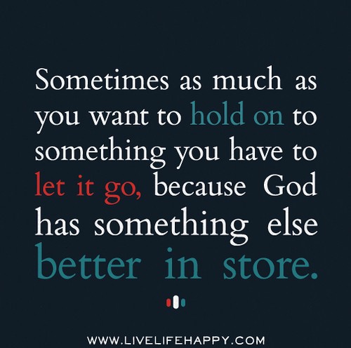 Sometimes as much as you want to hold on to something you have to let it go, because God has something else better in store.