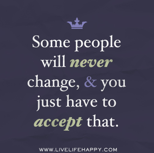 Some people will never change, and you just have to accept that.