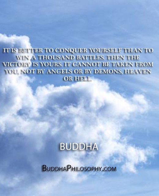 ''It is better to conquer yourself than to win a thousand battles. Then the victory is yours. It cannot be taken from you, not by angels or by demons, heaven or hell.'' - Buddha