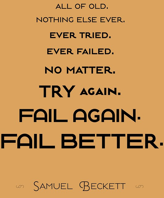 Fail better. (Samuel Beckett)