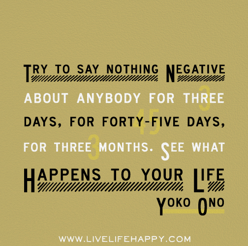 Try to say nothing negative about anybody for three days, for forty-five days, for three months. See what happens to your life. - Yoko Ono