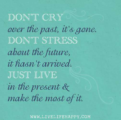 Don't cry over the past, it's gone. Don't stress about the future, it hasn't arrived. Live in the present and make the most of it.