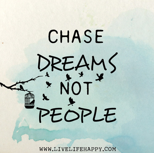 Chase dreams, not people.