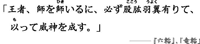 「王者、師を師(ひき)いるに、必ず股肱(ここう)羽翼(うよく)有りて、以(も)って威神を成す。」