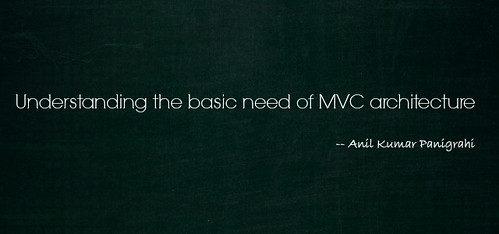 Understanding the basic need of MVC architecture by Anil Kumar Panigrahi