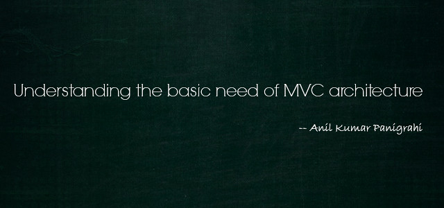 Understand the basic need of MVC architecture  by Anil Kumar Panigrahi