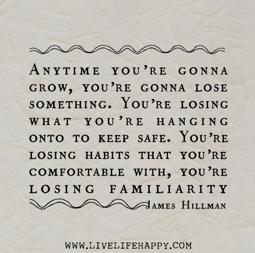 Anytime you're gonna grow, you're gonna lose something. You're losing what you're hanging onto to keep safe. You're losing habits that you're comfortable with, you're losing familiarity. - James Hillman
