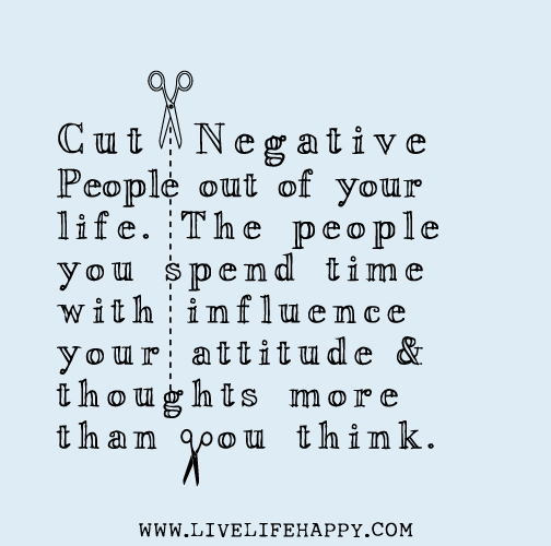 Cut negative people out of your life. The people you spend ...