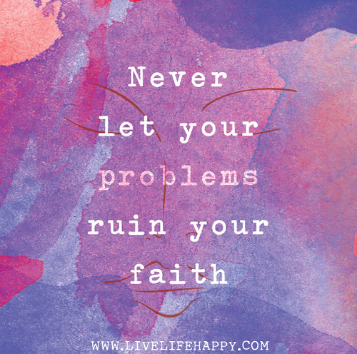 Never let your problems ruin your faith.