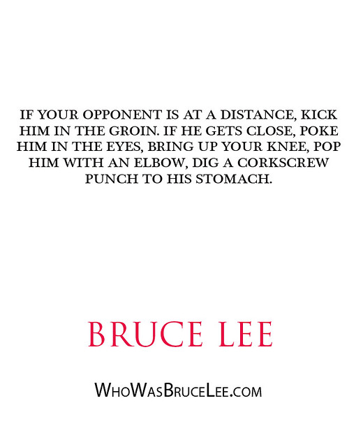 """If your opponent is at a distance, kick him in the groin. If he gets close, poke him in the eyes, bring up your knee, pop him with an elbow, dig a corkscrew punch to his stomach."" - Bruce Lee"