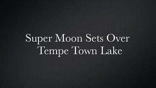 Super Moon Sets Over Tempe Town Lake