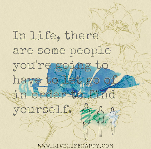 In life, there are some people you're going to have to let go of in order to find yourself.
