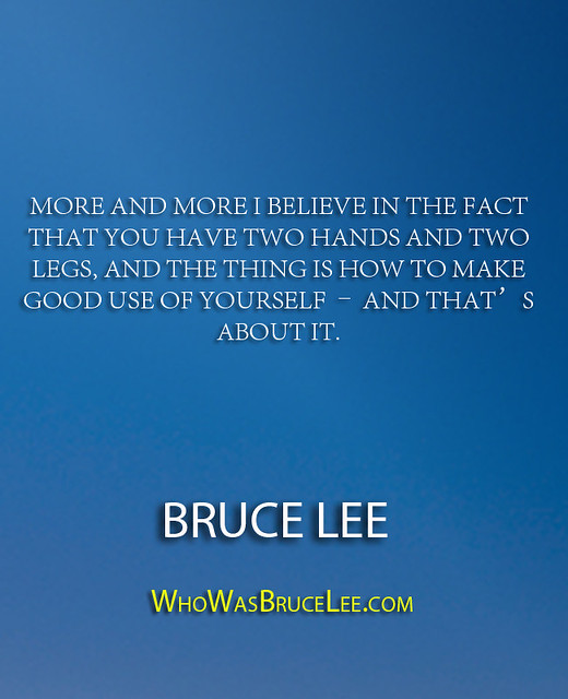 """More and more I believe in the fact that you have two hands and two legs, and the thing is how to make good use of yourself – and that's about it."" - Bruce Lee"