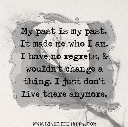 My past is my past. It made me who I am. I have no regrets, and wouldn't change a thing. I just don't live there anymore.