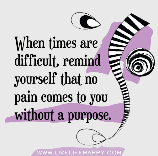 When times are difficult, remind yourself that no pain comes to you without a purpose.