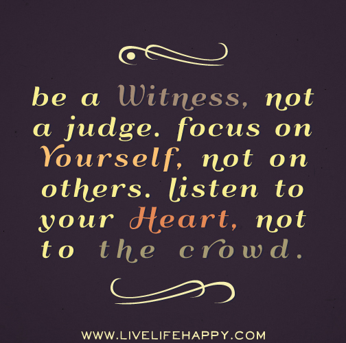 Listen To Your Heart Quotes: Be A Witness, Not A Judge. Focus On Yourself, Not On
