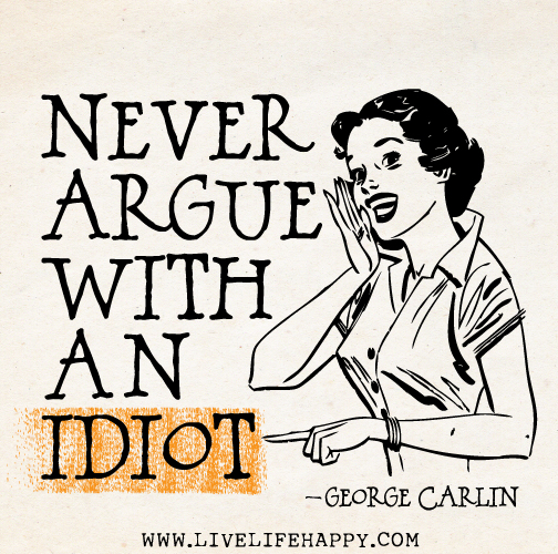 Never argue with an idiot. - George Carlin