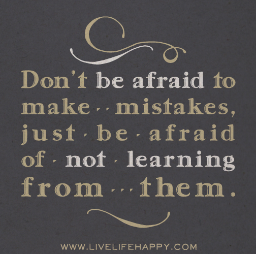 Don't be afraid to make mistakes, just be afraid of not learning from them.