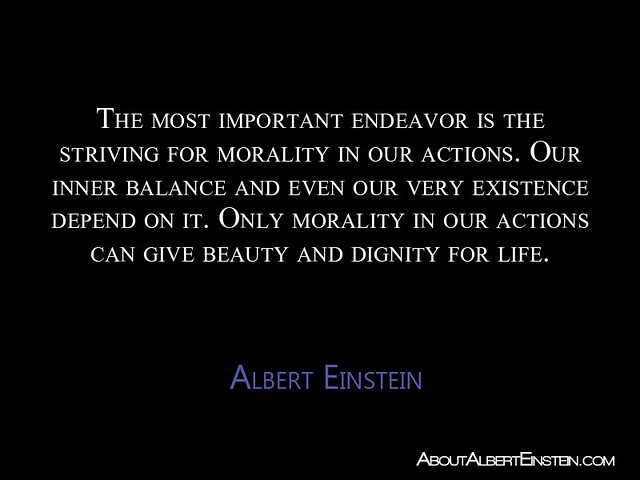 """The most important endeavor is the striving for morality in our actions..."" ~Albert Einstein"